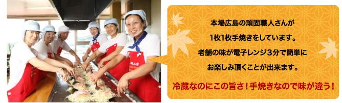 本場広島の頑固職人さんが1枚1枚手焼きをしています。老舗の味が電子レンジ3分で簡単にお楽しみ頂くことが出来ます。