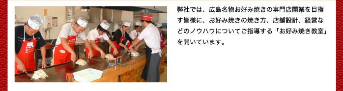 弊社では、広島名物お好み焼きの専門店開業を目指す皆様に、お好み焼きの焼き方、店舗設計、経営などのノウハウについてご指導する「お好み焼き教室」を開いています。