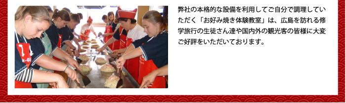 弊社の本格的な設備を利用してご自分で調理していただく「お好み焼き体験教室」は、広島を訪れる修学旅行の生徒さん達や国内外の観光客の皆様に大変ご好評をいただいております。