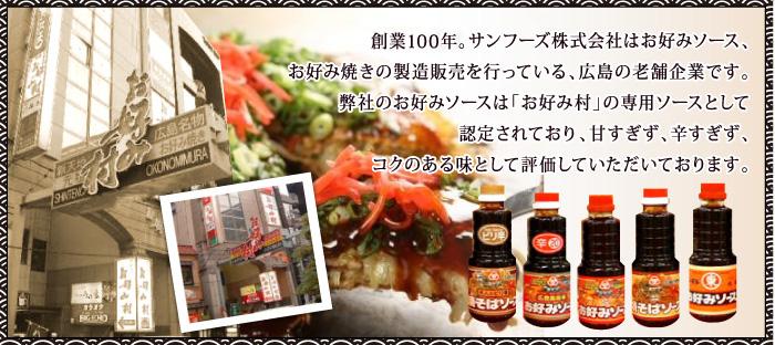 創業100年。サンフーズ株式会社はお好みソース、お好み焼きの製造販売を行っている、広島の老舗企業です。 弊社のお好みソースは「お好み村」の専用ソースとして認定されており、甘すぎず、辛すぎず、コクのある味として評価していただいております。